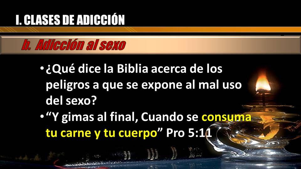 I. CLASES DE ADICCIÓN ¿Qué dice la Biblia acerca de los peligros a que se expone al mal uso del sexo? ¿Qué dice la Biblia acerca de los peligros a que
