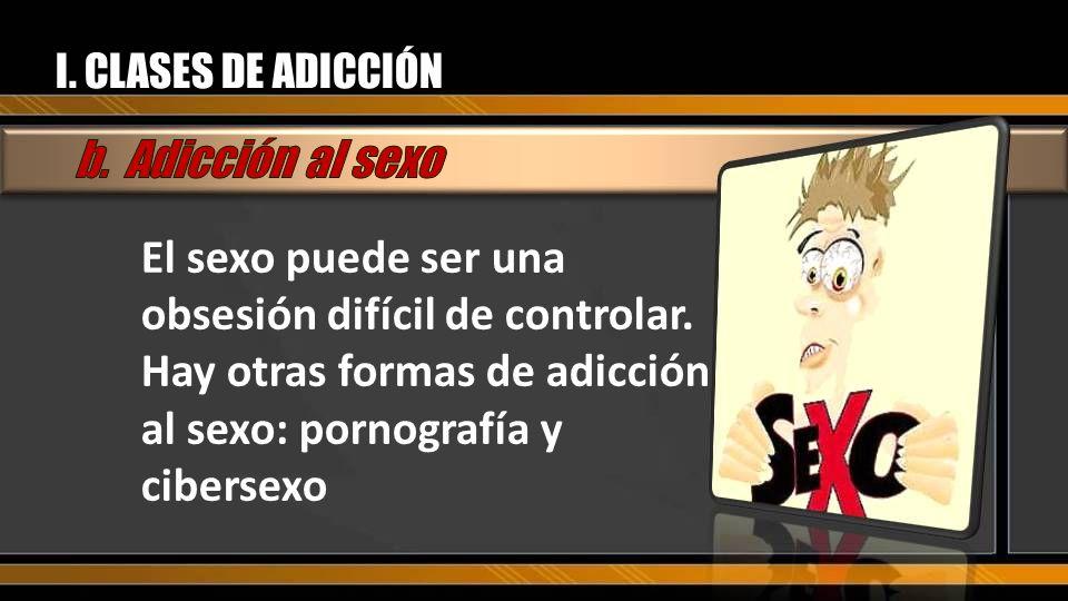 I. CLASES DE ADICCIÓN El sexo puede ser una obsesión difícil de controlar. Hay otras formas de adicción al sexo: pornografía y cibersexo