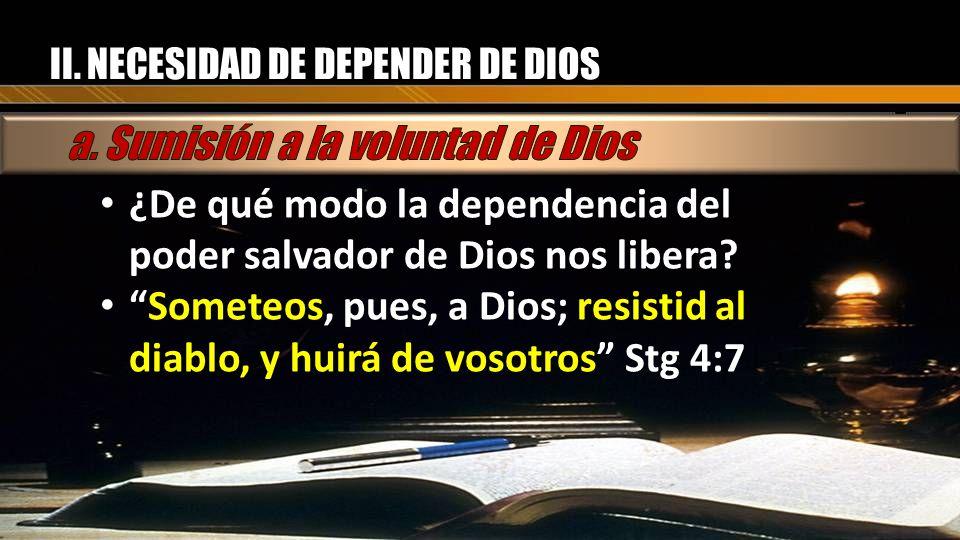 II. NECESIDAD DE DEPENDER DE DIOS ¿De qué modo la dependencia del poder salvador de Dios nos libera? Someteos, pues, a Dios; resistid al diablo, y hui