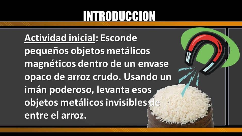 INTRODUCCION Actividad inicial: Esconde pequeños objetos metálicos magnéticos dentro de un envase opaco de arroz crudo. Usando un imán poderoso, levan