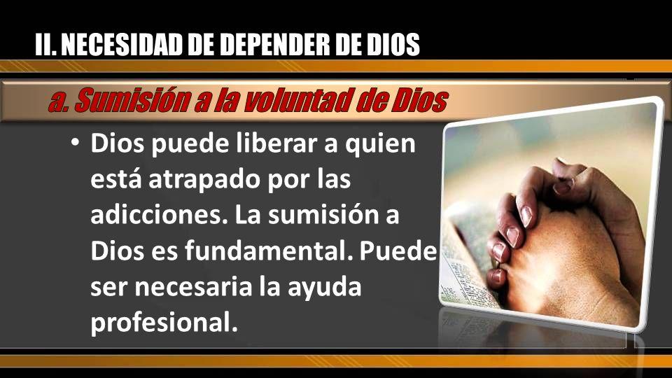 II. NECESIDAD DE DEPENDER DE DIOS Dios puede liberar a quien está atrapado por las adicciones. La sumisión a Dios es fundamental. Puede ser necesaria