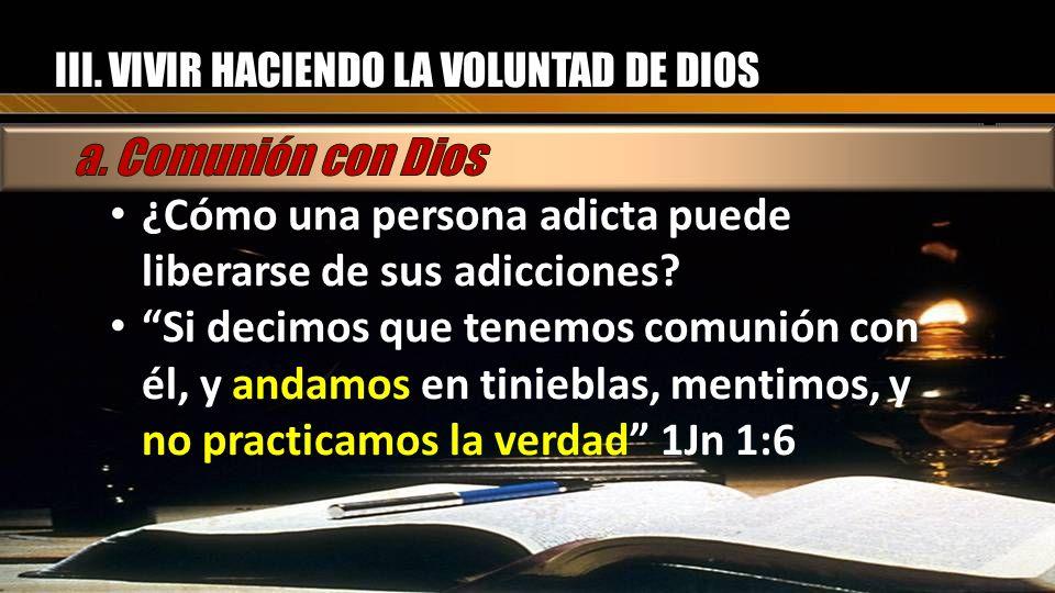 III. VIVIR HACIENDO LA VOLUNTAD DE DIOS ¿Cómo una persona adicta puede liberarse de sus adicciones? Si decimos que tenemos comunión con él, y andamos