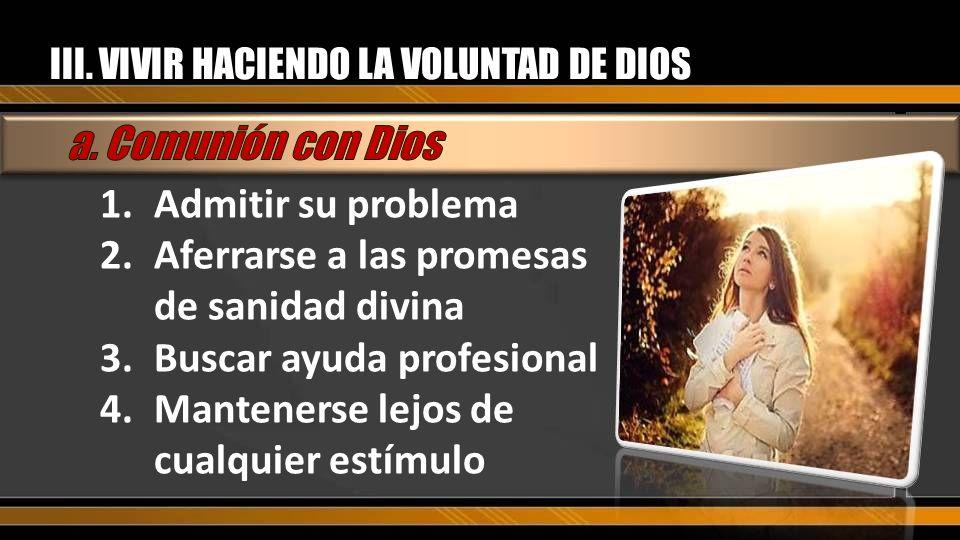 III. VIVIR HACIENDO LA VOLUNTAD DE DIOS 1.Admitir su problema 2.Aferrarse a las promesas de sanidad divina 3.Buscar ayuda profesional 4.Mantenerse lej