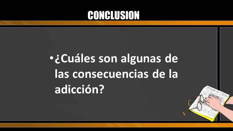 CONCLUSION ¿Cuáles son algunas de las consecuencias de la adicción?