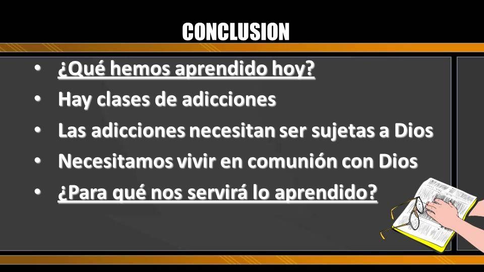 CONCLUSION ¿Qué hemos aprendido hoy? ¿Qué hemos aprendido hoy? Hay clases de adicciones Hay clases de adicciones Las adicciones necesitan ser sujetas