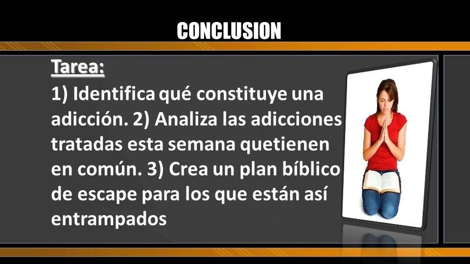 CONCLUSION Tarea: 1) Identifica qué constituye una adicción. 2) Analiza las adicciones tratadas esta semana quetienen en común. 3) Crea un plan bíblic