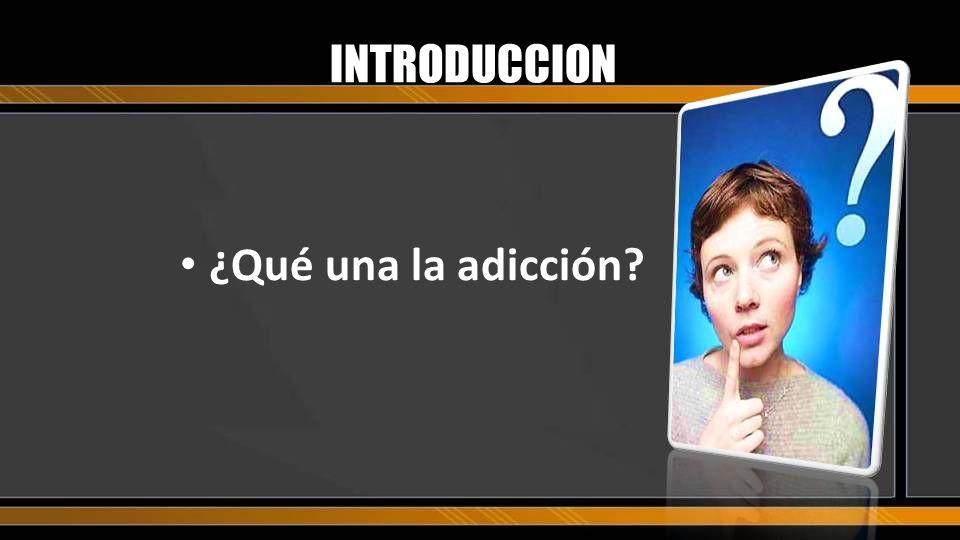 INTRODUCCION ¿Qué una la adicción?