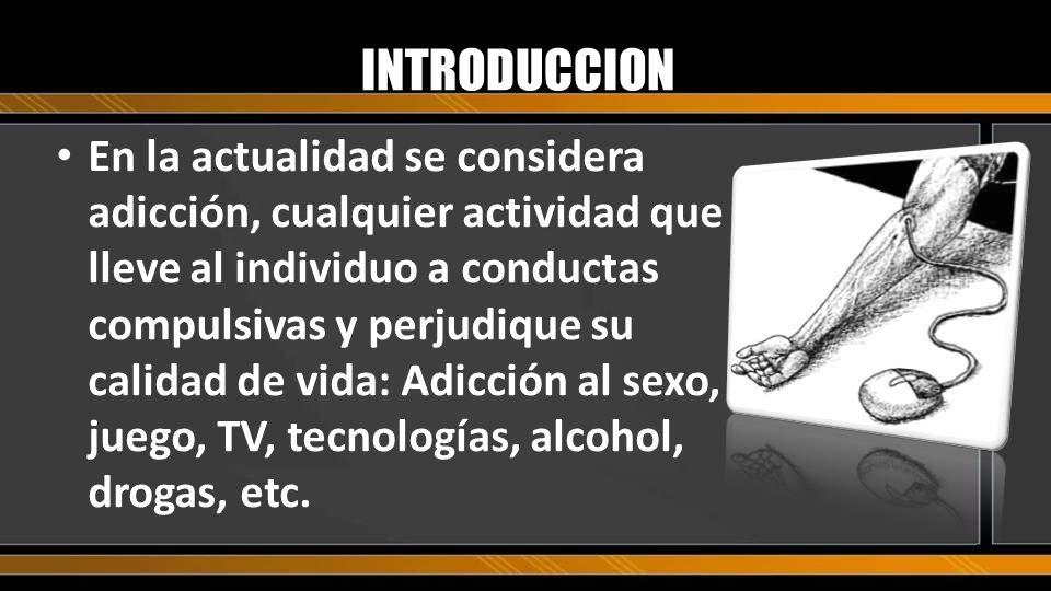 En la actualidad se considera adicción, cualquier actividad que lleve al individuo a conductas compulsivas y perjudique su calidad de vida: Adicción a