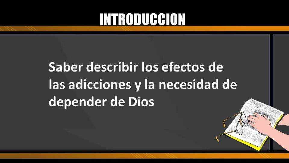Saber describir los efectos de las adicciones y la necesidad de depender de Dios INTRODUCCION