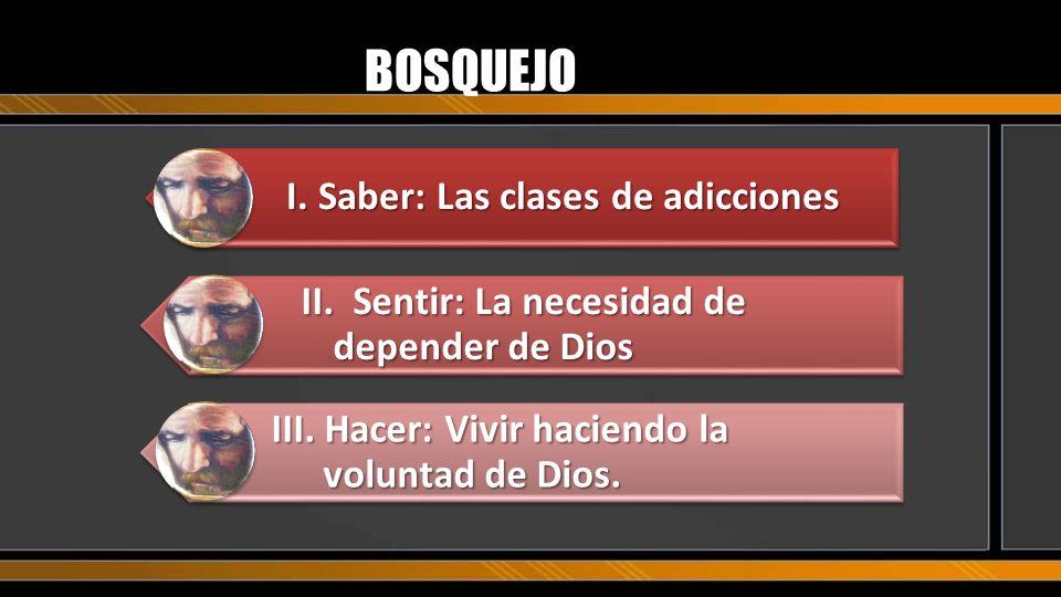 BOSQUEJO I.Saber: Las clases de adicciones II.Sentir: La necesidad de depender de Dios III. Hacer: Vivir haciendo la voluntad de Dios.