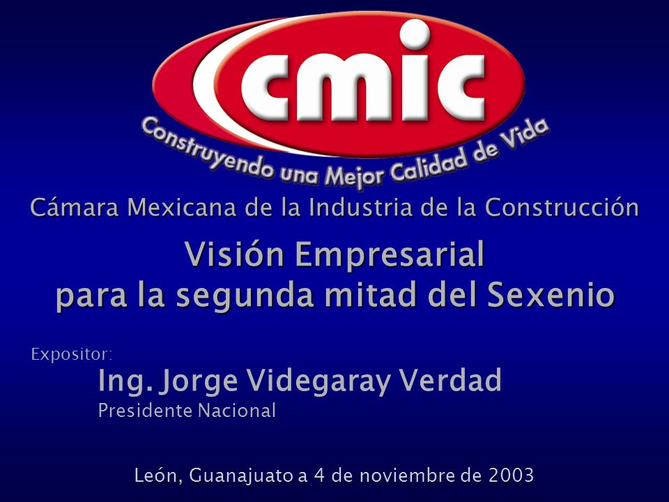 Cámara Mexicana de la Industria de la Construcción Visión Empresarial para la segunda mitad del Sexenio León, Guanajuato a 4 de noviembre de 2003 Expositor: Ing.