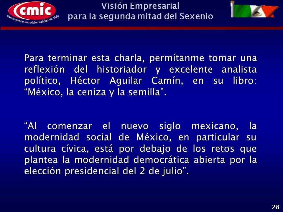 Visión Empresarial para la segunda mitad del Sexenio 28 Para terminar esta charla, permítanme tomar una reflexión del historiador y excelente analista político, Héctor Aguilar Camín, en su libro: México, la ceniza y la semilla.