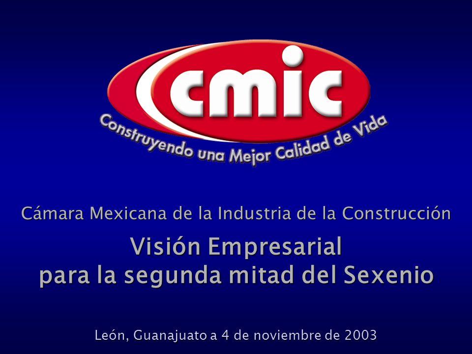 Cámara Mexicana de la Industria de la Construcción Visión Empresarial para la segunda mitad del Sexenio León, Guanajuato a 4 de noviembre de 2003