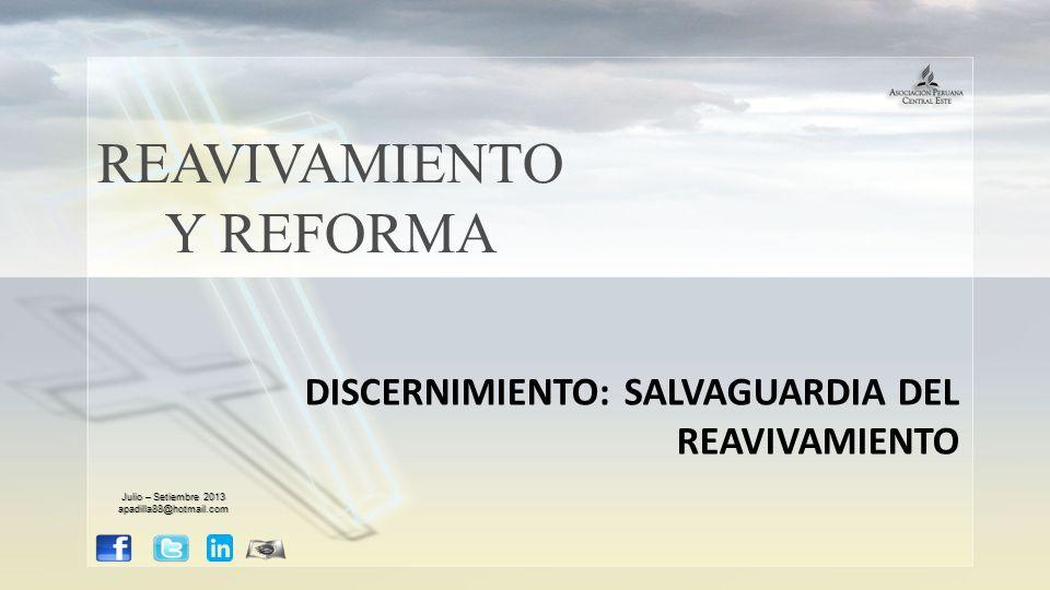 REAVIVAMIENTO Y REFORMA DISCERNIMIENTO: SALVAGUARDIA DEL REAVIVAMIENTO Julio – Setiembre 2013 apadilla88@hotmail.com