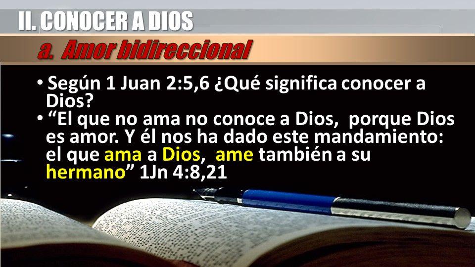 II. CONOCER A DIOS Según 1 Juan 2:5,6 ¿Qué significa conocer a Dios? El que no ama no conoce a Dios, porque Dios es amor. Y él nos ha dado este mandam