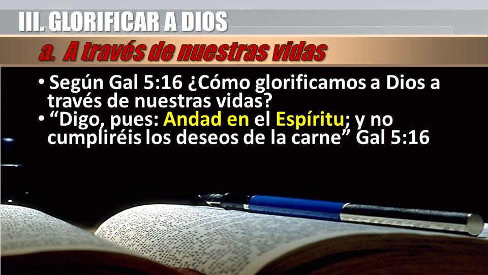 III. GLORIFICAR A DIOS Según Gal 5:16 ¿Cómo glorificamos a Dios a través de nuestras vidas? Digo, pues: Andad en el Espíritu; y no cumpliréis los dese