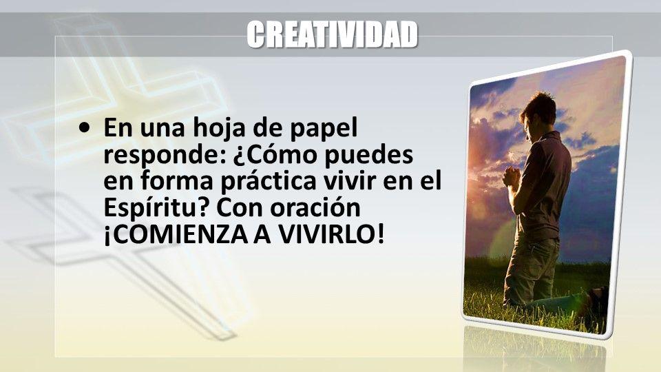 CREATIVIDAD En una hoja de papel responde: ¿Cómo puedes en forma práctica vivir en el Espíritu? Con oración ¡COMIENZA A VIVIRLO!