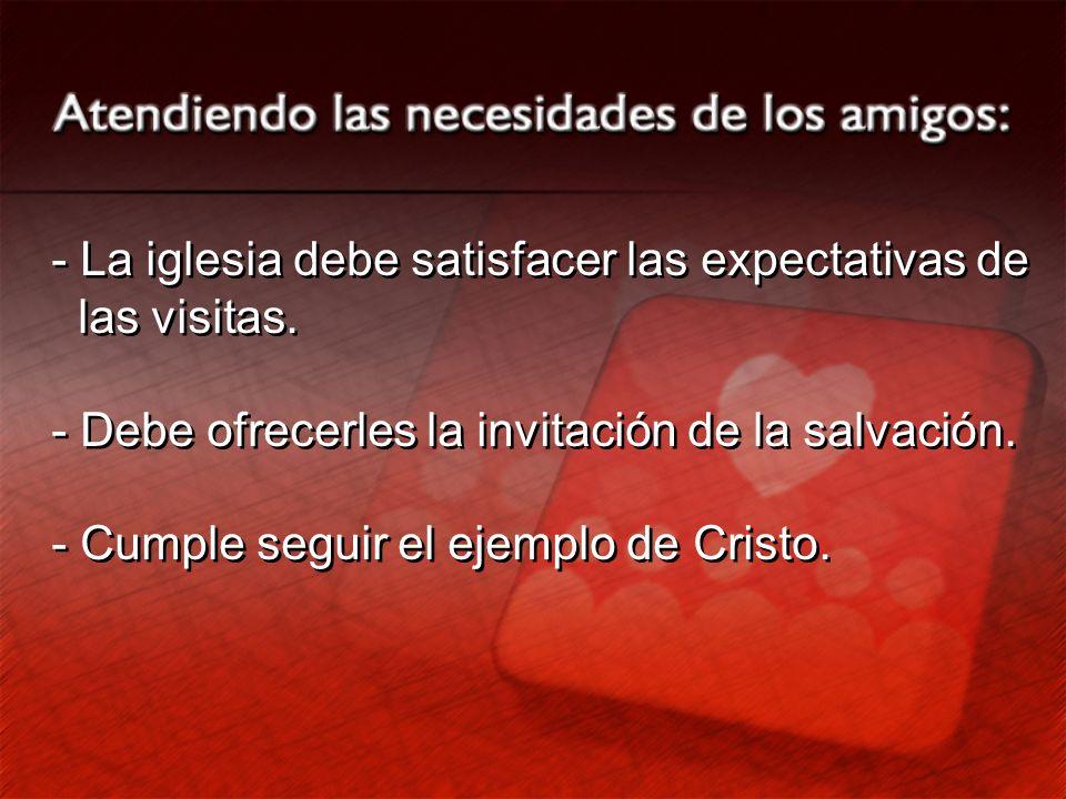 - La iglesia debe satisfacer las expectativas de las visitas. - Debe ofrecerles la invitación de la salvación. - Cumple seguir el ejemplo de Cristo. -