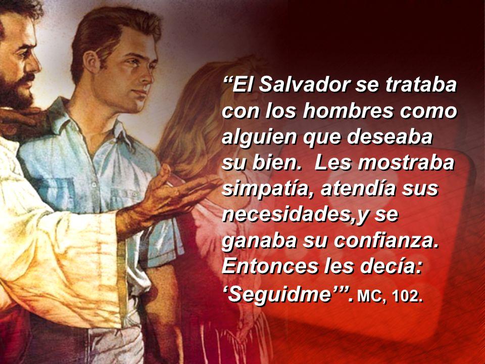 El Salvador se trataba con los hombres como alguien que deseaba su bien. Les mostraba simpatía, atendía sus necesidades,y se ganaba su confianza. Ento