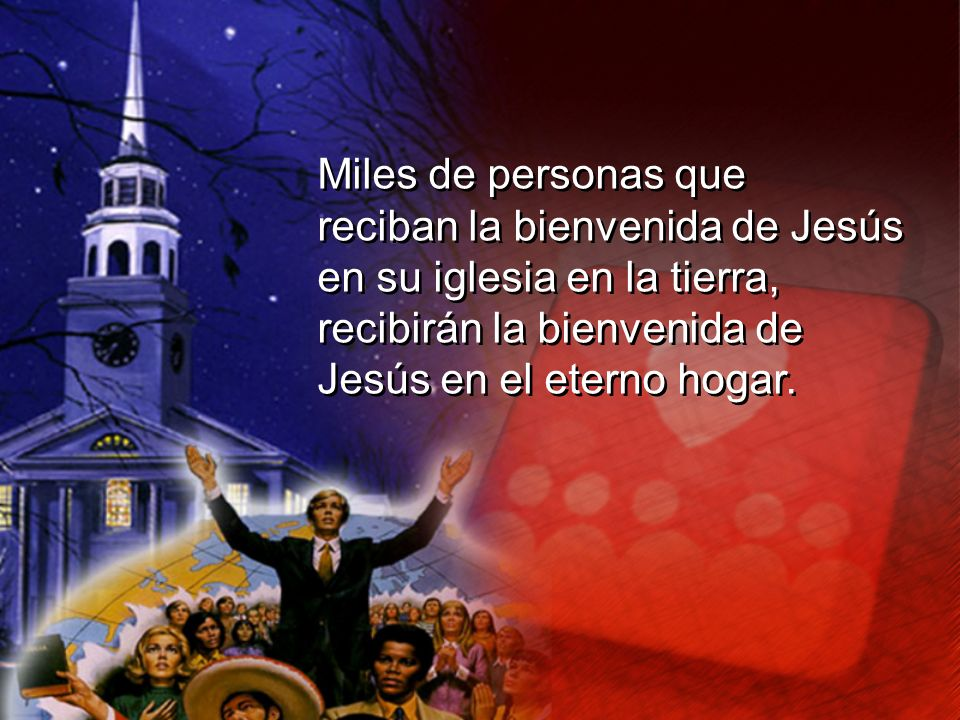 Miles de personas que reciban la bienvenida de Jesús en su iglesia en la tierra, recibirán la bienvenida de Jesús en el eterno hogar. Miles de persona