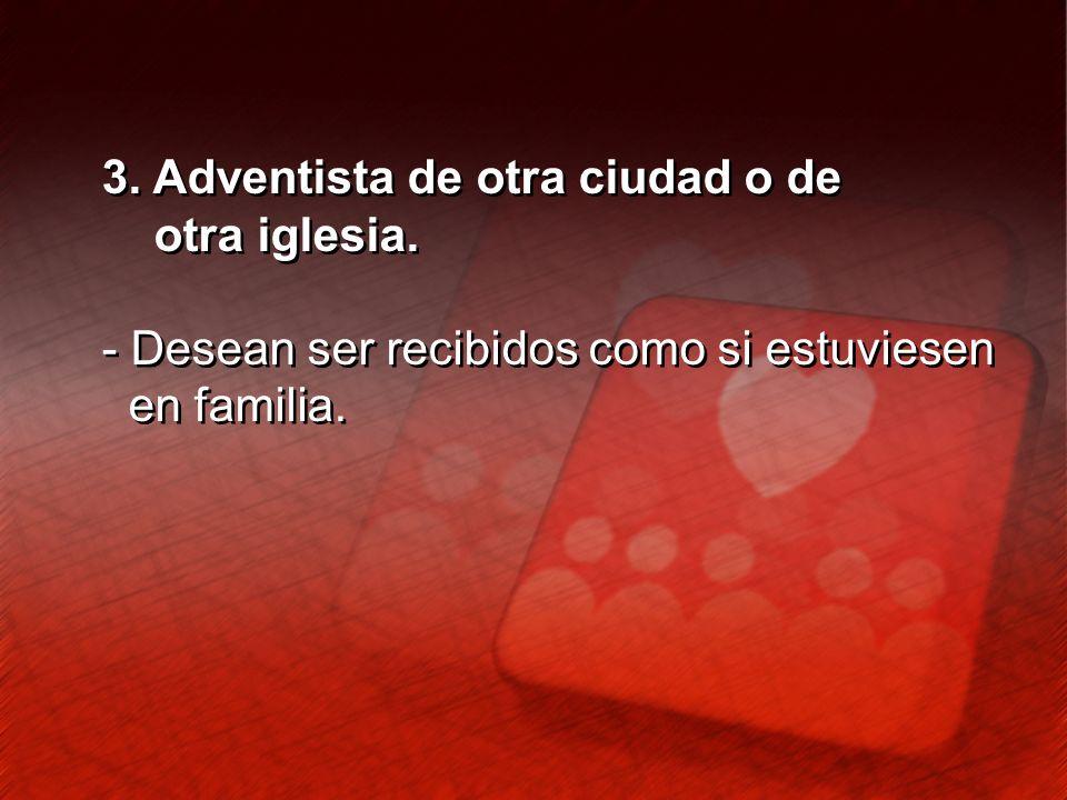3. Adventista de otra ciudad o de otra iglesia. - Desean ser recibidos como si estuviesen en familia. 3. Adventista de otra ciudad o de otra iglesia.