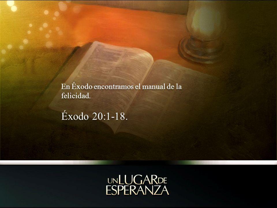 En Éxodo encontramos el manual de la felicidad. Éxodo 20:1-18. En Éxodo encontramos el manual de la felicidad. Éxodo 20:1-18.