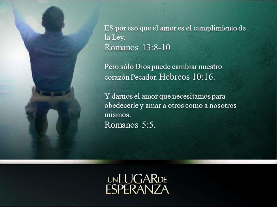ES por eso que el amor es el cumplimiento de la Ley. Romanos 13:8-10. Pero sólo Dios puede cambiar nuestro corazón Pecador. Hebreos 10:16. Y darnos el
