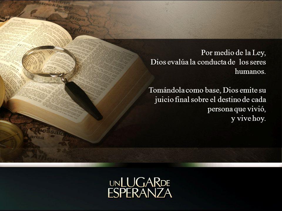 Por medio de la Ley, Dios evalúa la conducta de los seres humanos. Tomándola como base, Dios emite su juicio final sobre el destino de cada persona qu