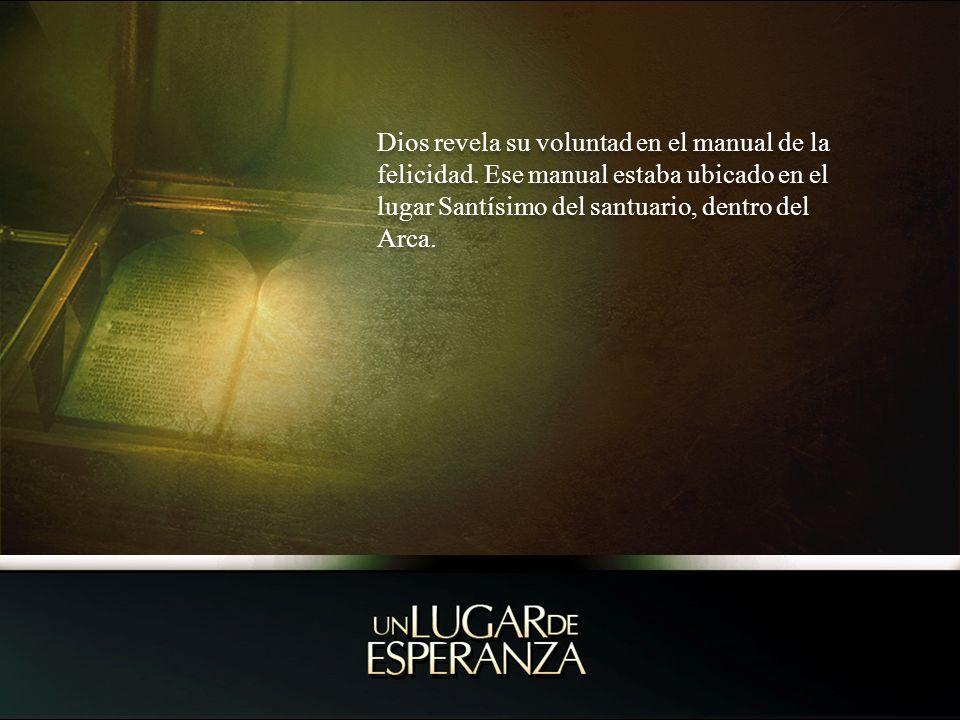 Dios revela su voluntad en el manual de la felicidad. Ese manual estaba ubicado en el lugar Santísimo del santuario, dentro del Arca.