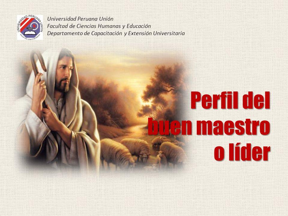 Perfil del buen maestro o líder Universidad Peruana Unión Facultad de Ciencias Humanas y Educación Departamento de Capacitación y Extensión Universita