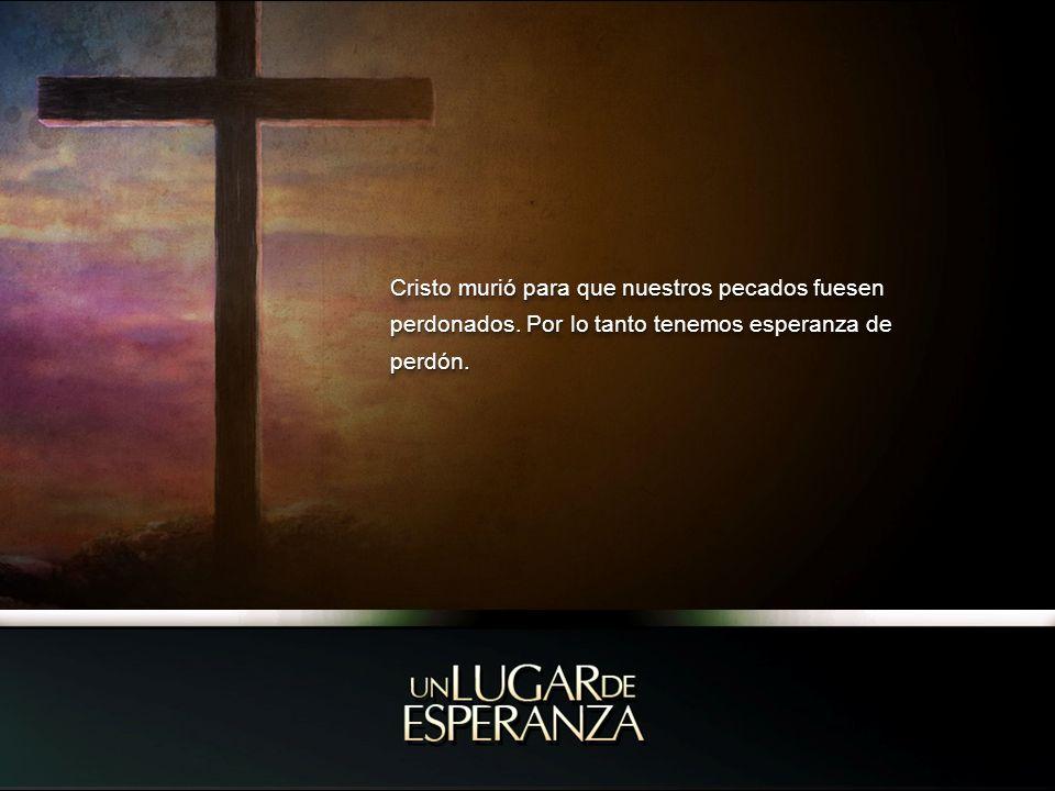 Cristo murió para que nuestros pecados fuesen perdonados. Por lo tanto tenemos esperanza de perdón.