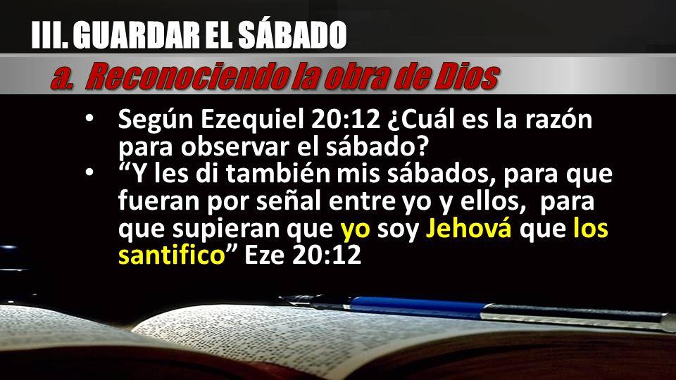 Según Ezequiel 20:12 ¿Cuál es la razón para observar el sábado? Y les di también mis sábados, para que fueran por señal entre yo y ellos, para que sup