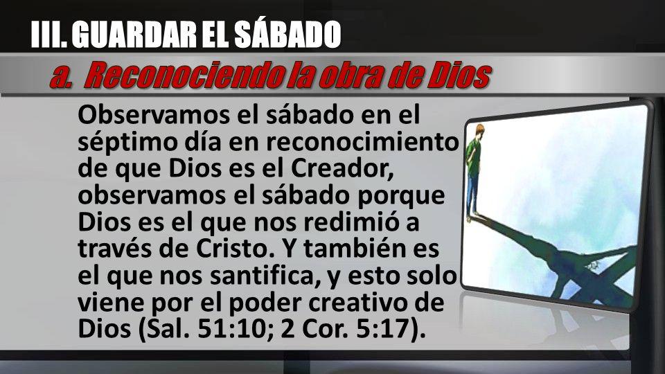 Observamos el sábado en el séptimo día en reconocimiento de que Dios es el Creador, observamos el sábado porque Dios es el que nos redimió a través de