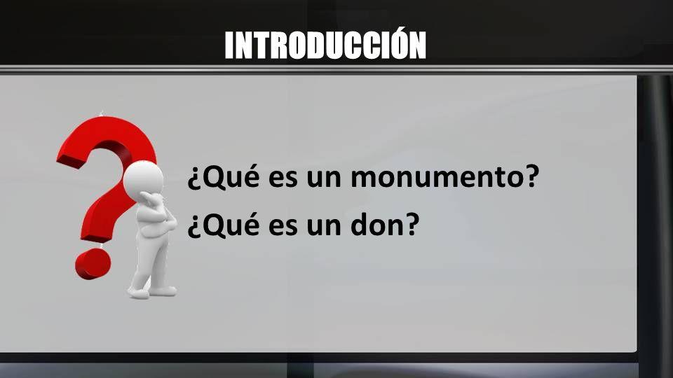 INTRODUCCIÓN ¿Qué es un monumento? ¿Qué es un don?