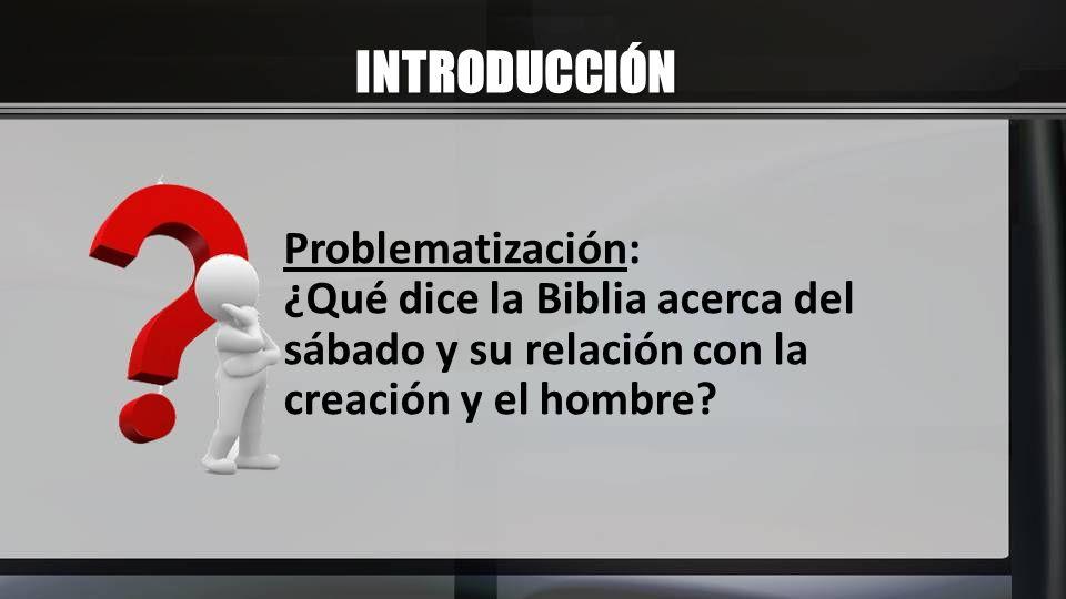 INTRODUCCIÓN Problematización: ¿Qué dice la Biblia acerca del sábado y su relación con la creación y el hombre?