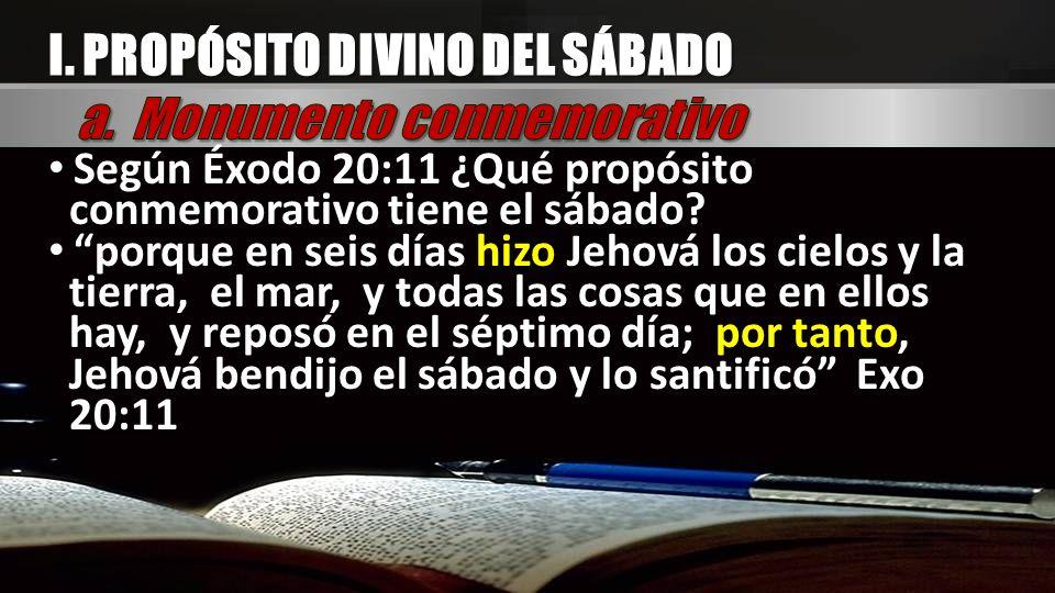 I. PROPÓSITO DIVINO DEL SÁBADO Según Éxodo 20:11 ¿Qué propósito conmemorativo tiene el sábado? porque en seis días hizo Jehová los cielos y la tierra,
