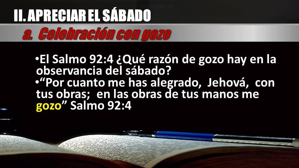 El Salmo 92:4 ¿Qué razón de gozo hay en la observancia del sábado? Por cuanto me has alegrado, Jehová, con tus obras; en las obras de tus manos me goz