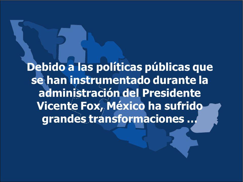Debido a las políticas públicas que se han instrumentado durante la administración del Presidente Vicente Fox, México ha sufrido grandes transformaciones …