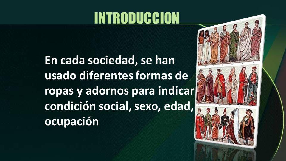 INTRODUCCION En cada sociedad, se han usado diferentes formas de ropas y adornos para indicar condición social, sexo, edad, ocupación