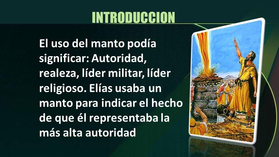INTRODUCCION El uso del manto podía significar: Autoridad, realeza, líder militar, líder religioso. Elías usaba un manto para indicar el hecho de que