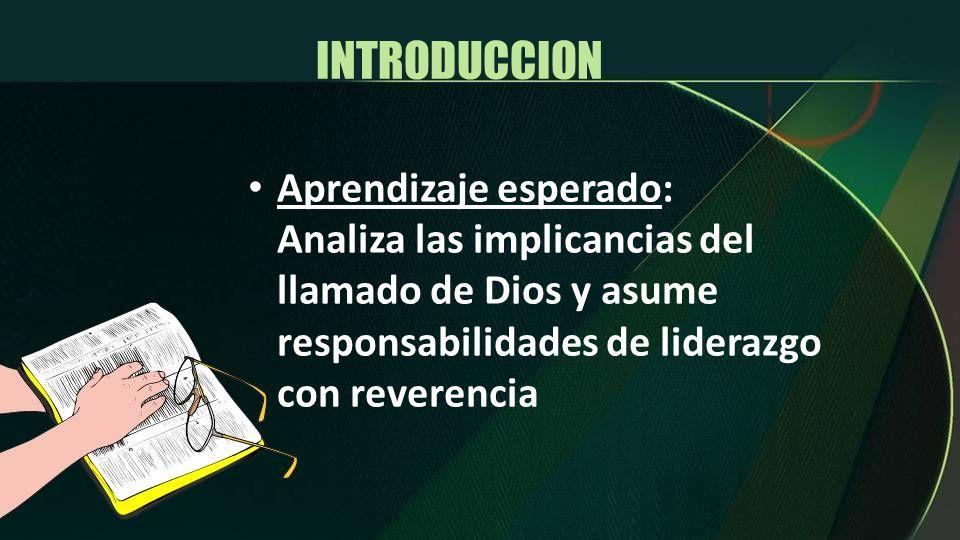 INTRODUCCION Aprendizaje esperado: Analiza las implicancias del llamado de Dios y asume responsabilidades de liderazgo con reverencia