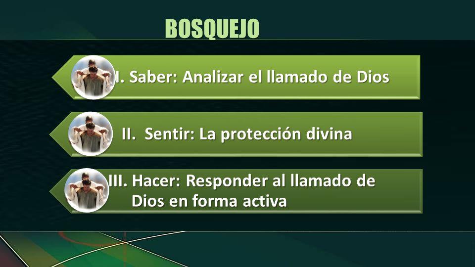 I.Saber: Analizar el llamado de Dios II.Sentir: La protección divina III. Hacer: Responder al llamado de Dios en forma activa BOSQUEJO
