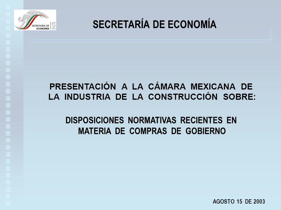 SECRETARÍA DE ECONOMÍA AGOSTO 15 DE 2003 PRESENTACIÓN A LA CÁMARA MEXICANA DE LA INDUSTRIA DE LA CONSTRUCCIÓN SOBRE: DISPOSICIONES NORMATIVAS RECIENTES EN MATERIA DE COMPRAS DE GOBIERNO