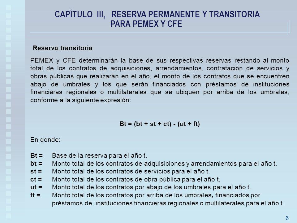 PEMEX y CFE determinarán la base de sus respectivas reservas restando al monto total de los contratos de adquisiciones, arrendamientos, contratación de servicios y obras públicas que realizarán en el año, el monto de los contratos que se encuentren abajo de umbrales y los que serán financiados con préstamos de instituciones financieras regionales o multilaterales que se ubiquen por arriba de los umbrales, conforme a la siguiente expresión: Bt = (bt + st + ct) - (ut + ft) En donde: Bt =Base de la reserva para el año t.