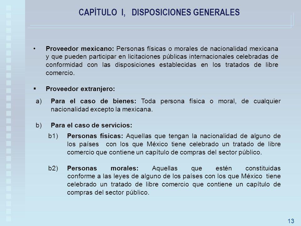 CAPÍTULO I, DISPOSICIONES GENERALES Proveedor mexicano: Personas físicas o morales de nacionalidad mexicana y que pueden participar en licitaciones públicas internacionales celebradas de conformidad con las disposiciones establecidas en los tratados de libre comercio.