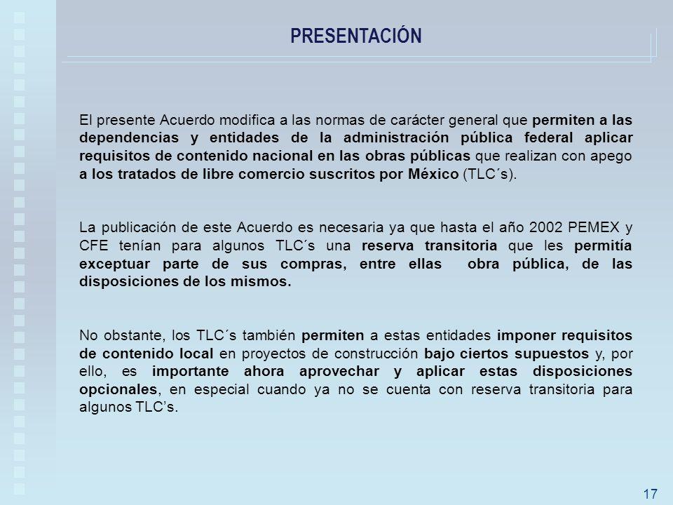 PRESENTACIÓN 17 El presente Acuerdo modifica a las normas de carácter general que permiten a las dependencias y entidades de la administración pública federal aplicar requisitos de contenido nacional en las obras públicas que realizan con apego a los tratados de libre comercio suscritos por México (TLC´s).