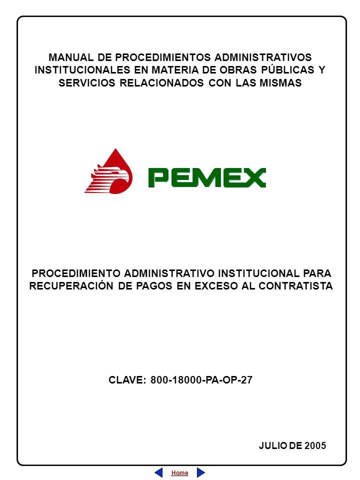 Home MANUAL DE PROCEDIMIENTOS ADMINISTRATIVOS INSTITUCIONALES EN MATERIA DE OBRAS PÚBLICAS Y SERVICIOS RELACIONADOS CON LAS MISMAS JULIO DE 2005 PROCEDIMIENTO ADMINISTRATIVO INSTITUCIONAL PARA RECUPERACIÓN DE PAGOS EN EXCESO AL CONTRATISTA CLAVE: 800-18000-PA-OP-27