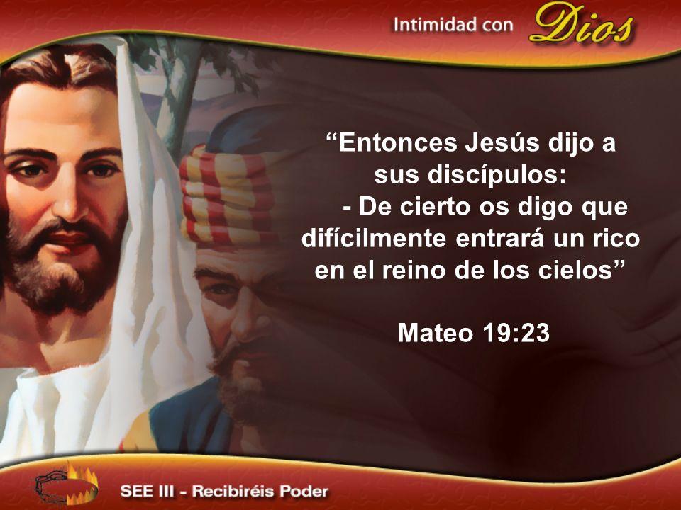 Entonces Jesús dijo a sus discípulos: - De cierto os digo que difícilmente entrará un rico en el reino de los cielos Mateo 19:23