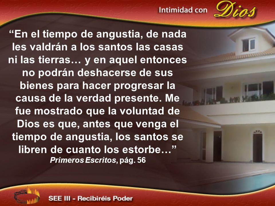 En el tiempo de angustia, de nada les valdrán a los santos las casas ni las tierras… y en aquel entonces no podrán deshacerse de sus bienes para hacer progresar la causa de la verdad presente.