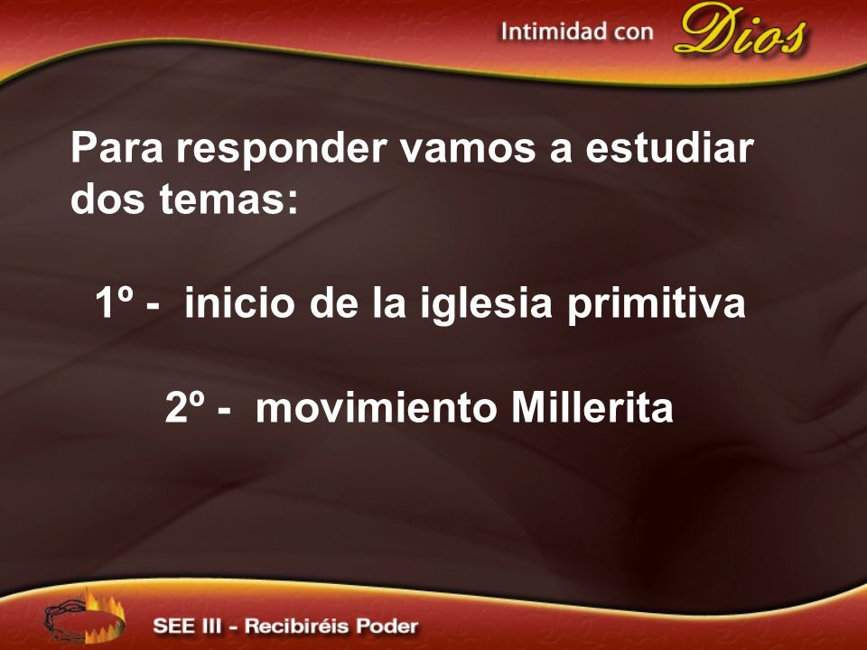 Para responder vamos a estudiar dos temas: 1º - inicio de la iglesia primitiva 2º - movimiento Millerita